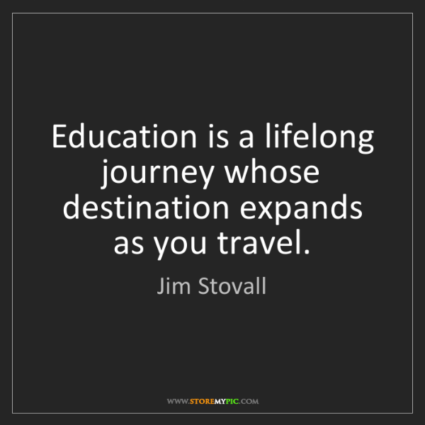 Jim Stovall: Education is a lifelong journey whose destination expands...