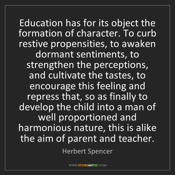 Herbert Spencer: Education has for its object the formation of character....