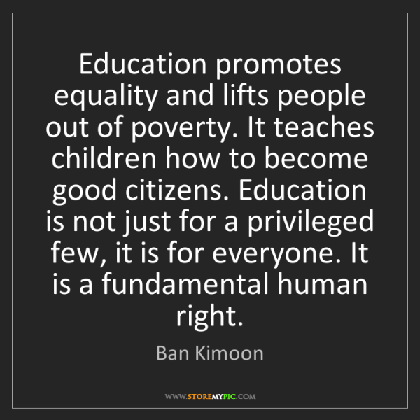 Ban Kimoon: Education promotes equality and lifts people out of poverty....