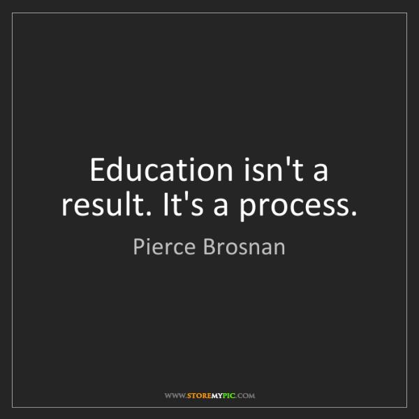 Pierce Brosnan: Education isn't a result. It's a process.