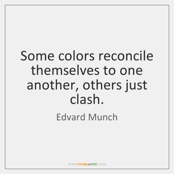 Some colors reconcile themselves to one another, others just clash.