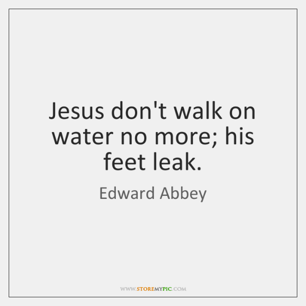 Jesus don't walk on water no more; his feet leak.