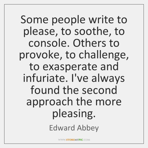 Some people write to please, to soothe, to console. Others to provoke, ...
