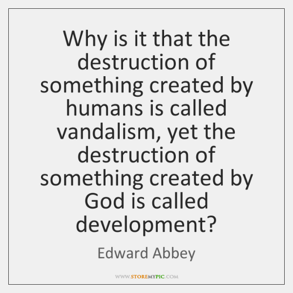 Why is it that the destruction of something created by humans is ...