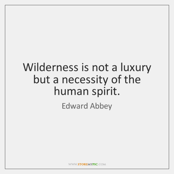 Wilderness is not a luxury but a necessity of the human spirit.
