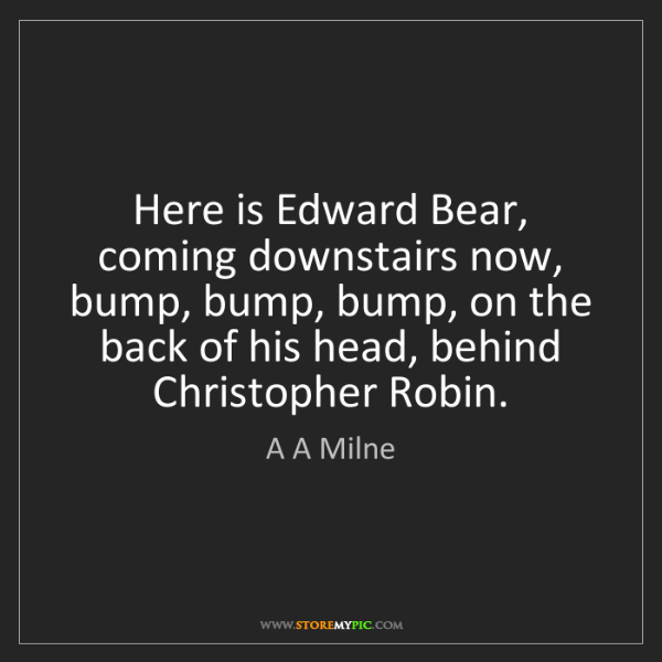 A A Milne: Here is Edward Bear, coming downstairs now, bump, bump,...
