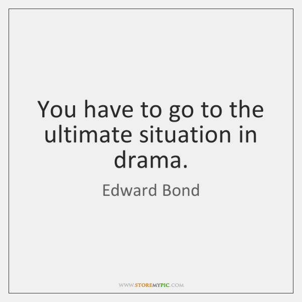 You have to go to the ultimate situation in drama.