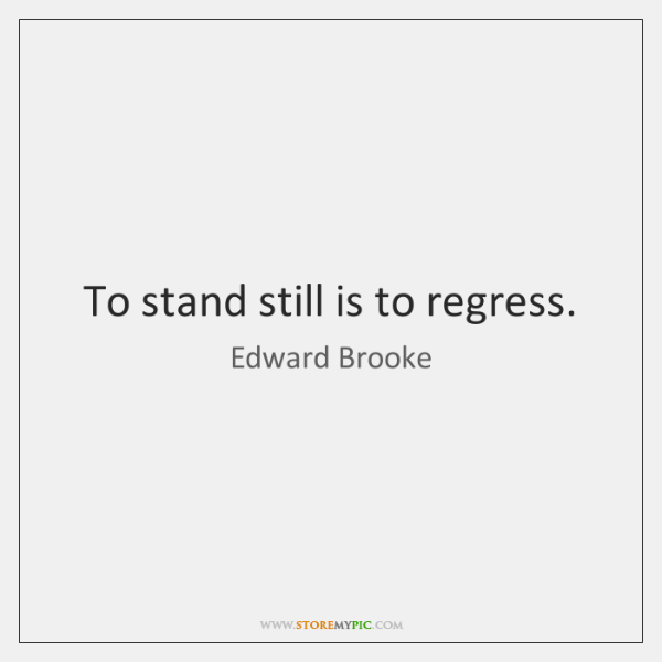 To stand still is to regress.