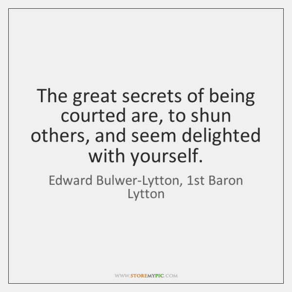 The great secrets of being courted are, to shun others, and seem ...