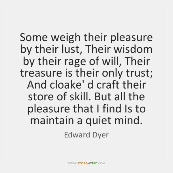 Some weigh their pleasure by their lust, Their wisdom by their rage ...