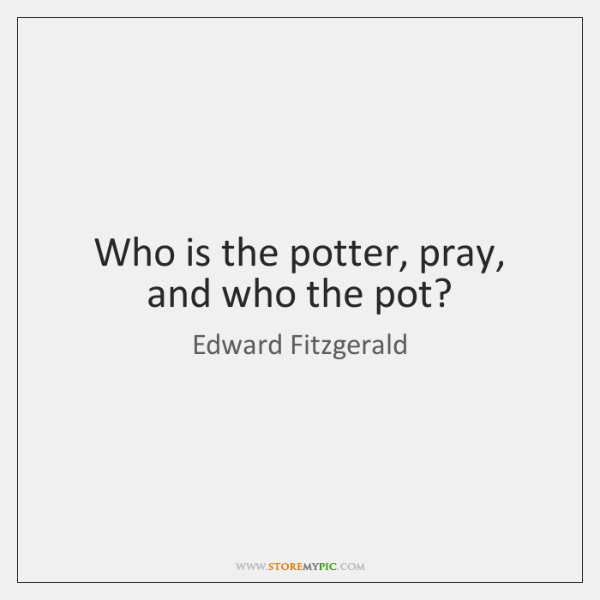 Who is the potter, pray, and who the pot?