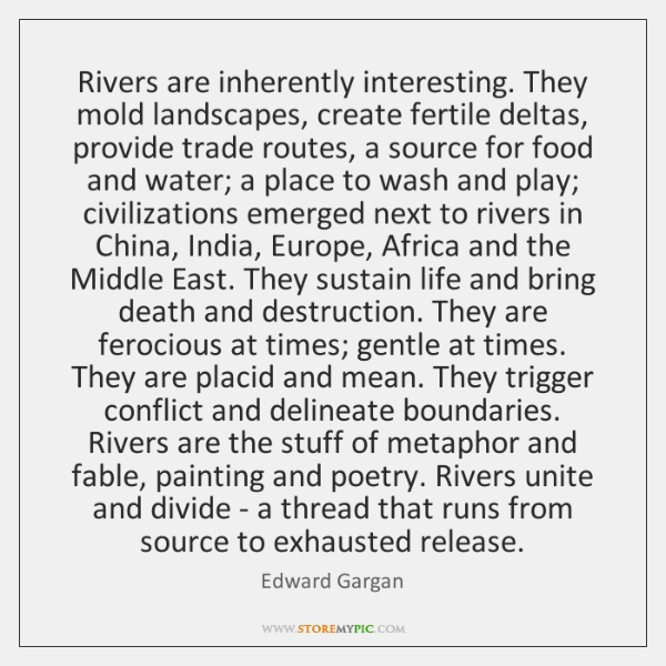 Rivers are inherently interesting. They mold landscapes, create fertile deltas, provide trade ...