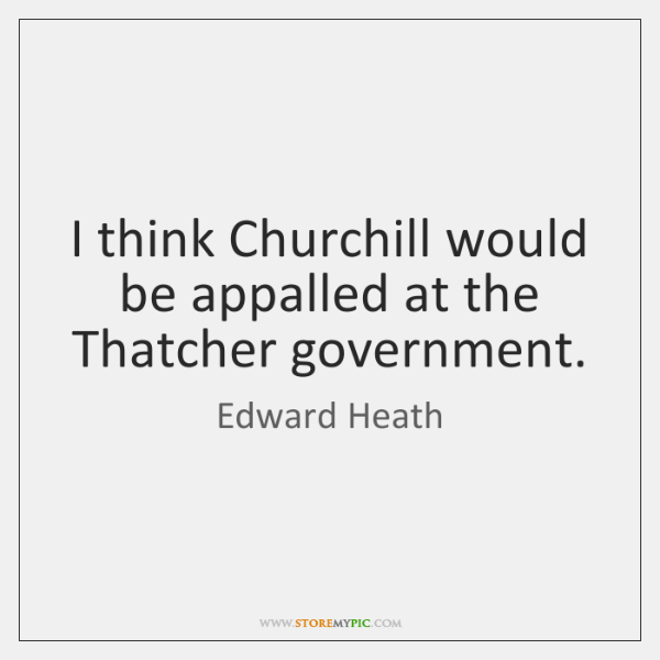 I think Churchill would be appalled at the Thatcher government.