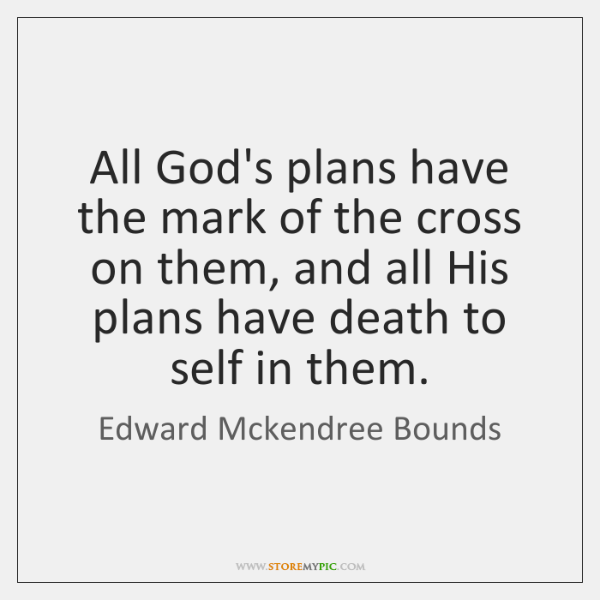 All God's plans have the mark of the cross on them, and ...