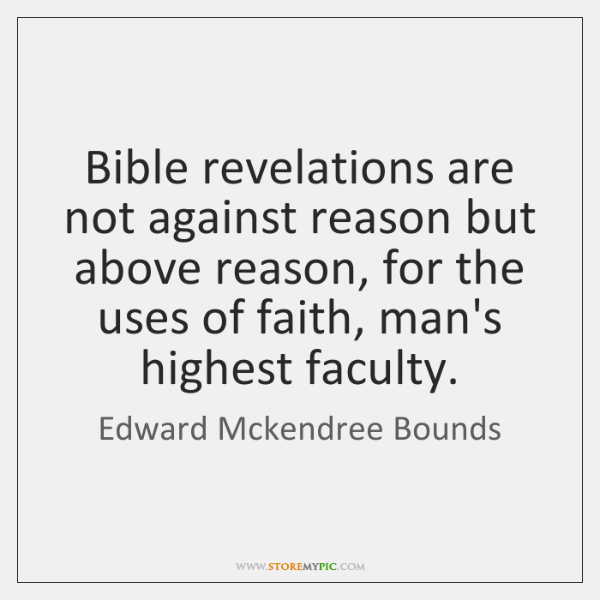 Bible revelations are not against reason but above reason, for the uses ...