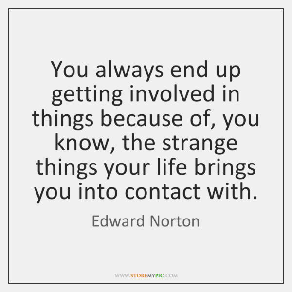 You always end up getting involved in things because of, you know, ...