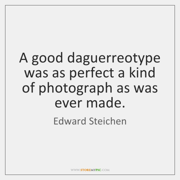 A good daguerreotype was as perfect a kind of photograph as was ...