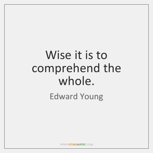 Wise it is to comprehend the whole.