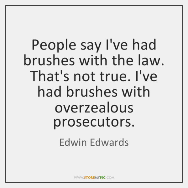 People say I've had brushes with the law. That's not true. I've ...
