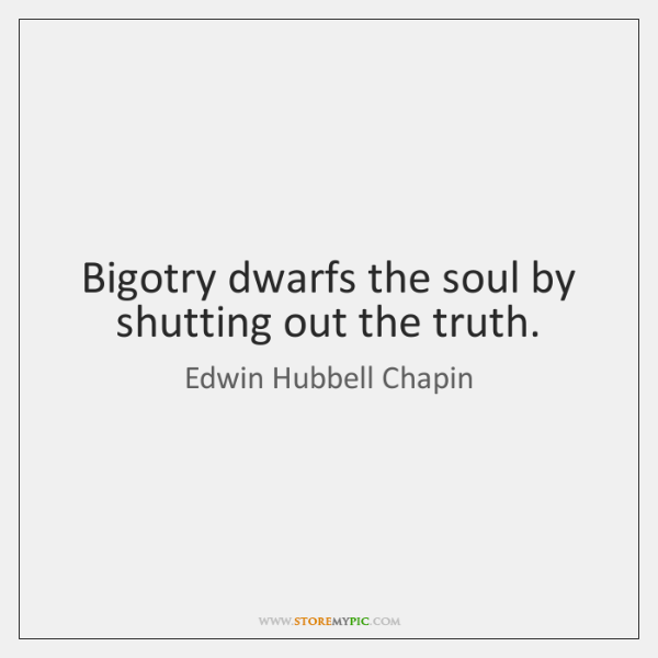 Bigotry dwarfs the soul by shutting out the truth.