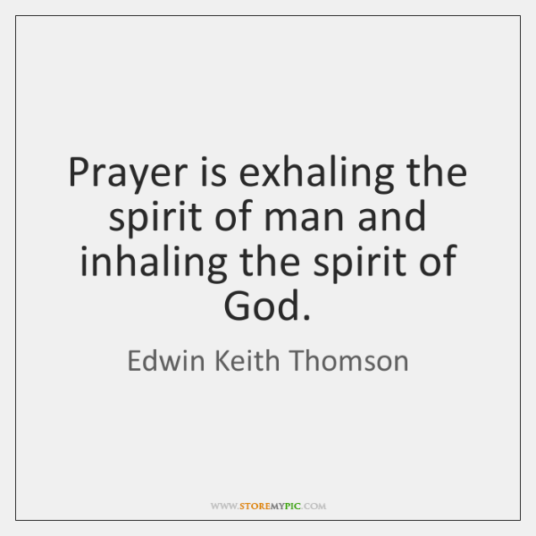 Prayer is exhaling the spirit of man and inhaling the spirit of ...