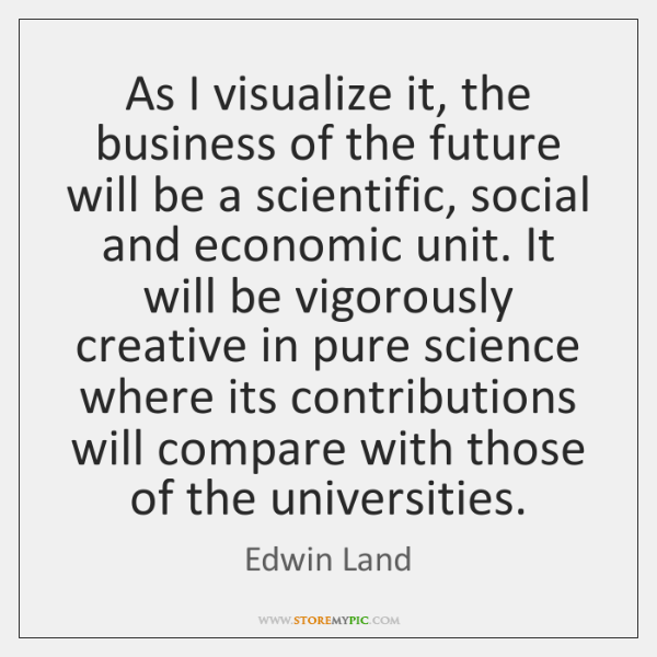 As I visualize it, the business of the future will be a ...