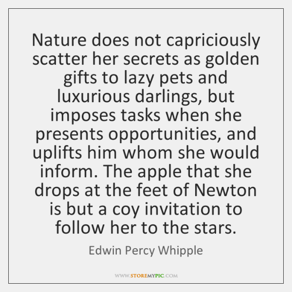 Nature does not capriciously scatter her secrets as golden gifts to lazy ...