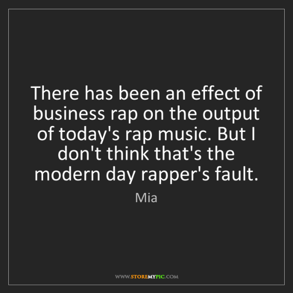 Mia: There has been an effect of business rap on the output...