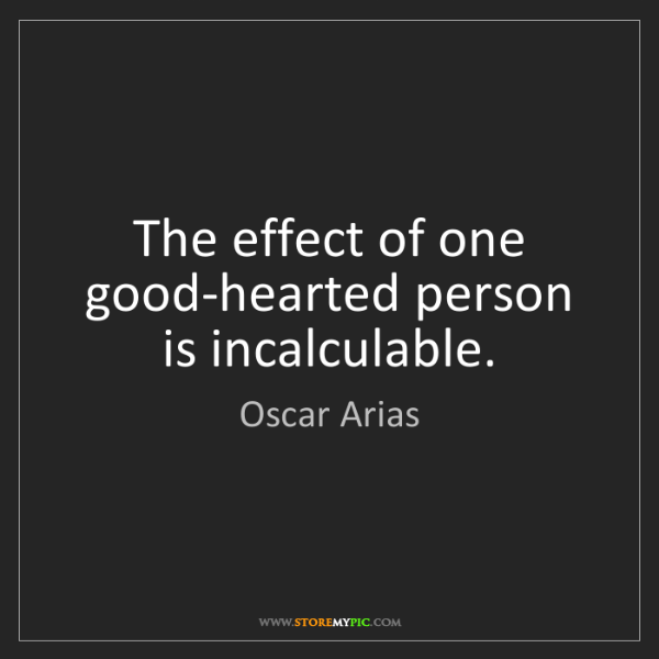 Oscar Arias: The effect of one good-hearted person is incalculable.