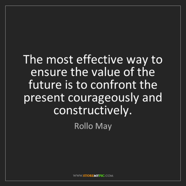 Rollo May: The most effective way to ensure the value of the future...