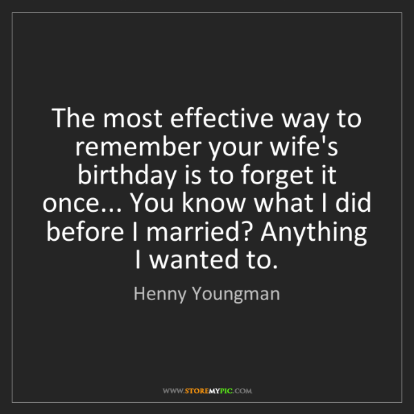 Henny Youngman: The most effective way to remember your wife's birthday...