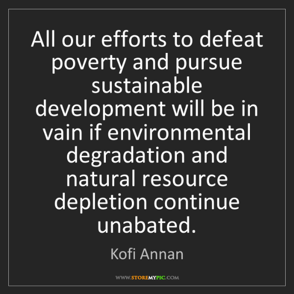 Kofi Annan: All our efforts to defeat poverty and pursue sustainable...