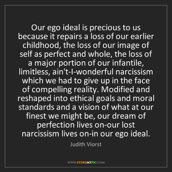 Judith Viorst: Our ego ideal is precious to us because it repairs a...