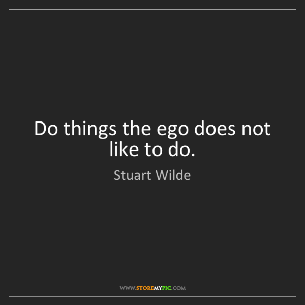 Stuart Wilde: Do things the ego does not like to do.