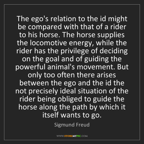 Sigmund Freud: The ego's relation to the id might be compared with that...