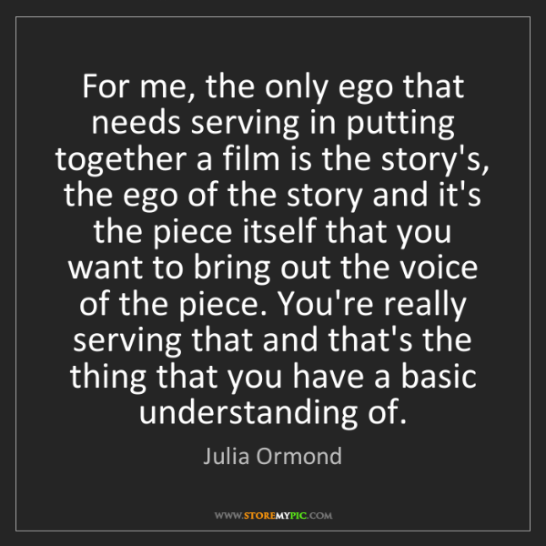 Julia Ormond: For me, the only ego that needs serving in putting together...