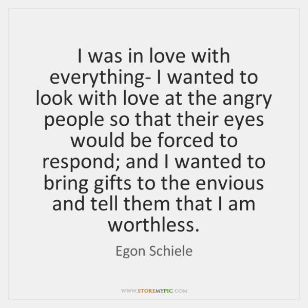 I was in love with everything- I wanted to look with love ...