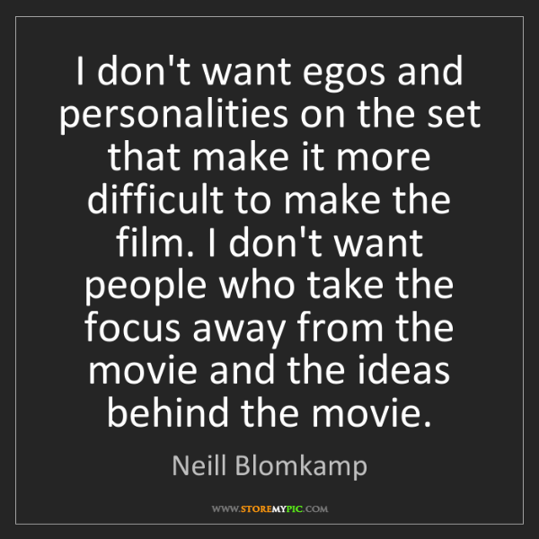 Neill Blomkamp: I don't want egos and personalities on the set that make...