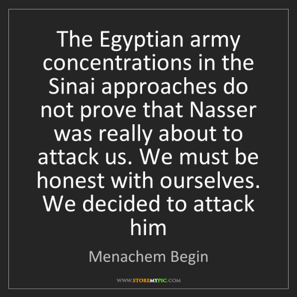 Menachem Begin: The Egyptian army concentrations in the Sinai approaches...