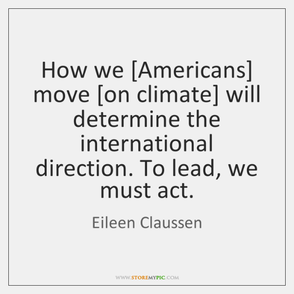How we [Americans] move [on climate] will determine the international direction. To ...