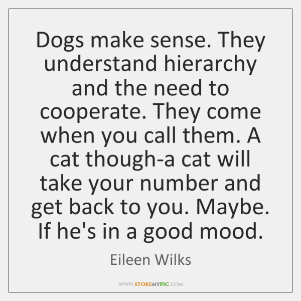 Dogs make sense. They understand hierarchy and the need to cooperate. They ...