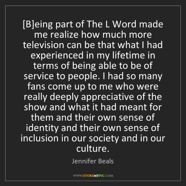 Jennifer Beals: [B]eing part of The L Word made me realize how much more...