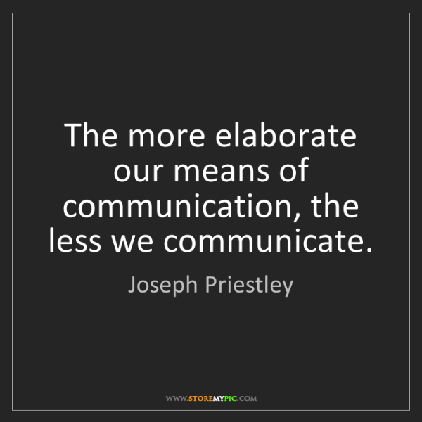 Joseph Priestley: The more elaborate our means of communication, the less...