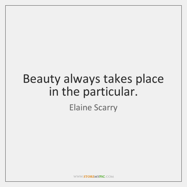 Beauty always takes place in the particular.