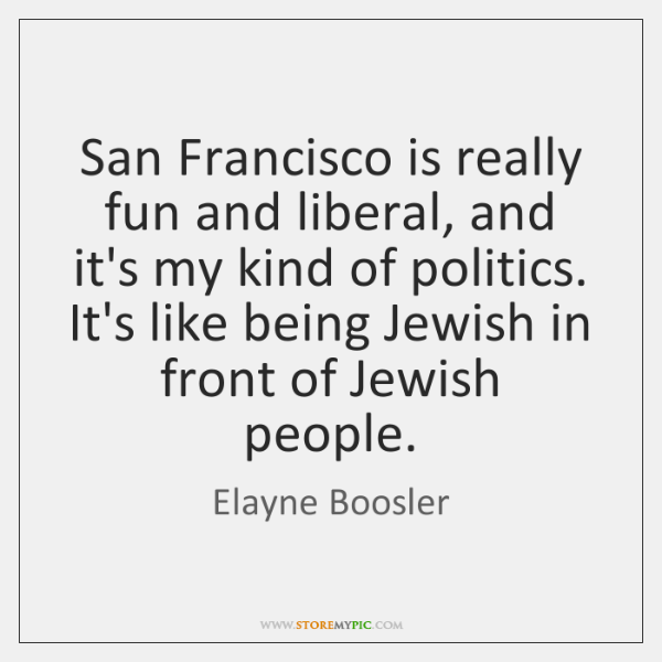 San Francisco is really fun and liberal, and it's my kind of ...