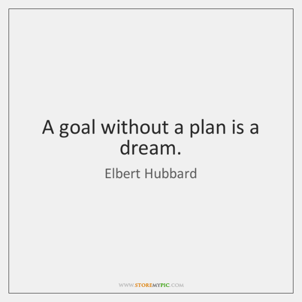 A goal without a plan is a dream.