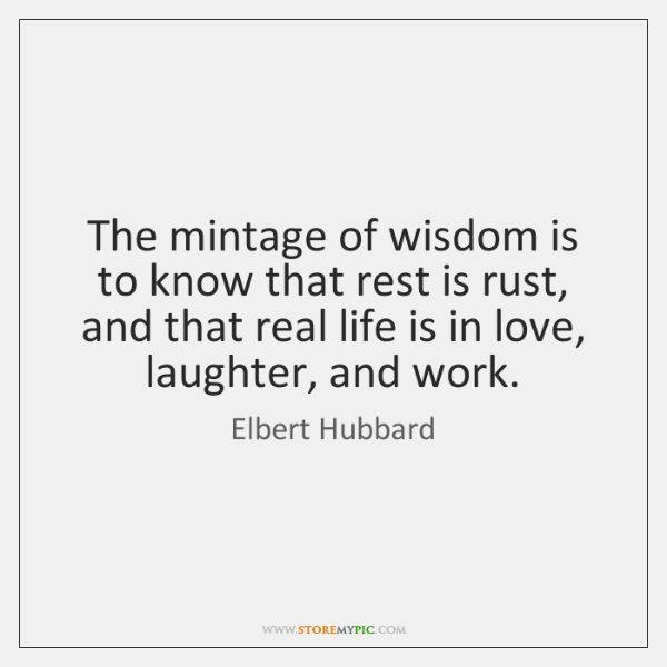 The mintage of wisdom is to know that rest is rust, and ...