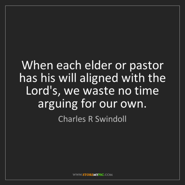 Charles R Swindoll: When each elder or pastor has his will aligned with the...