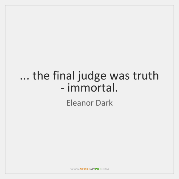 ... the final judge was truth - immortal.