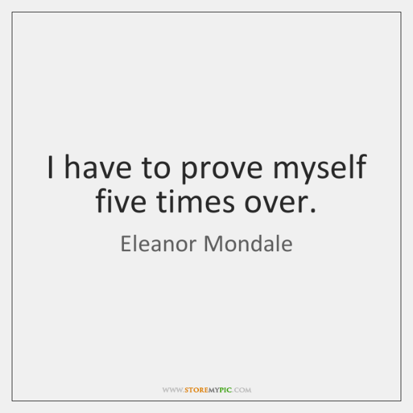 I have to prove myself five times over.